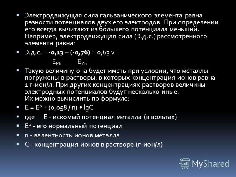 Электродвижущая сила гальванического элемента равна разности потенциалов двух его электродов. При определении его всегда вычитают из большего потенциала меньший. Например, электродвижущая сила (Э.д.с.) рассмотренного элемента равна: Э.д.с. = -0,13 –
