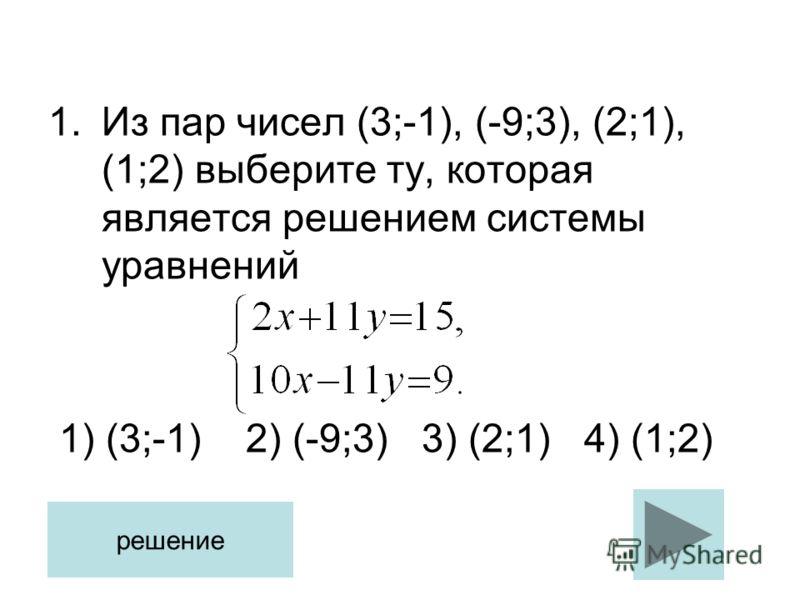 1.Из пар чисел (3;-1), (-9;3), (2;1), (1;2) выберите ту, которая является решением системы уравнений 1) (3;-1) 2) (-9;3) 3) (2;1) 4) (1;2) решение
