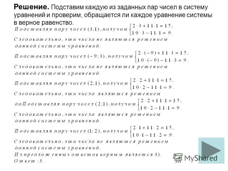 Решение. Подставим каждую из заданных пар чисел в систему уравнений и проверим, обращается ли каждое уравнение системы в верное равенство.