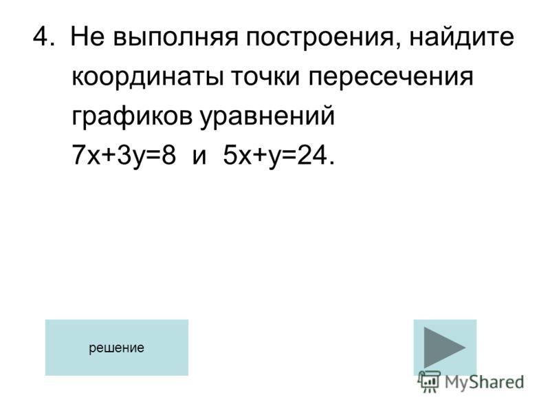 4.Не выполняя построения, найдите координаты точки пересечения графиков уравнений 7х+3у=8 и 5х+у=24. решение