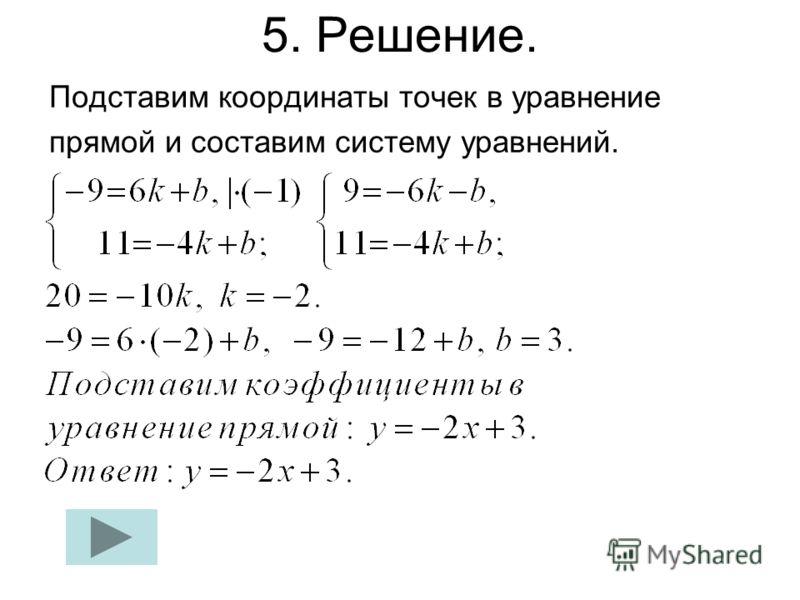 5. Решение. Подставим координаты точек в уравнение прямой и составим систему уравнений.