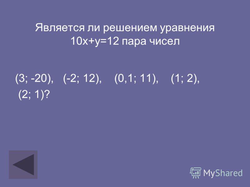 Является ли решением уравнения 10х+у=12 пара чисел (3; -20), (-2; 12), (0,1; 11), (1; 2), (2; 1)?