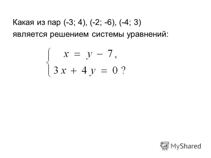 Какая из пар (-3; 4), (-2; -6), (-4; 3) является решением системы уравнений: