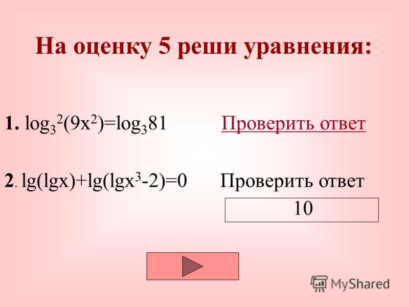 На оценку 5 реши уравнения: 1. log 3 2 (9x 2 )=log 3 81 Проверить ответ 2. lg(lgx)+lg(lgx 3 -2)=0 Проверить ответПроверить ответ -1; 1; 1/9; -1/9.