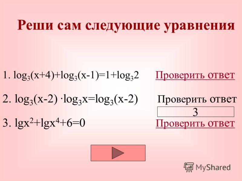 Реши сам следующие уравнения 1. log 3 (x+4)+log 3 (x-1)=1+log 3 2 Проверить ответ 2. log 3 (x-2) log 3 x=log 3 (x-2) Проверить ответ Проверить ответ 3. lgx 2 +lgx 4 +6=0 Проверить ответ Проверить ответ 2