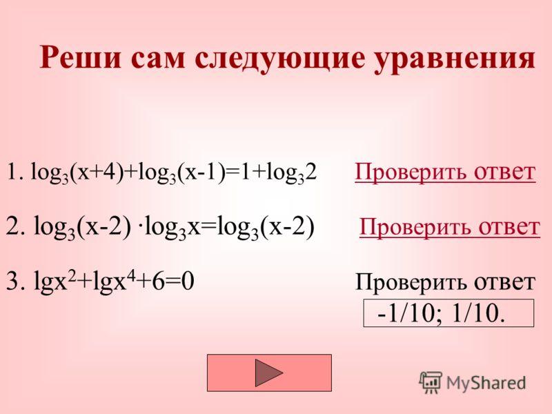 Реши сам следующие уравнения 1. log 3 (x+4)+log 3 (x-1)=1+log 3 2 Проверить ответПроверить ответ 2. log 3 (x-2) ·log 3 x=log 3 (x-2) Проверить ответ 3. lgx 2 +lgx 4 +6=0 Проверить ответ Проверить ответ 3