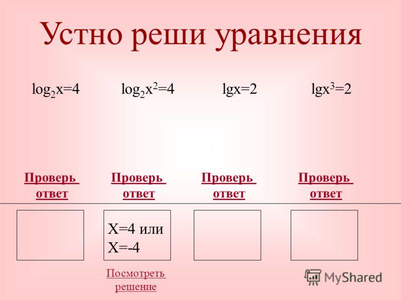 Устно реши уравнения Проверь ответ Проверь ответ Проверь ответ log 2 x=4log 2 x 2 =4lgx=2lgx 3 =2 Проверь ответ X=16