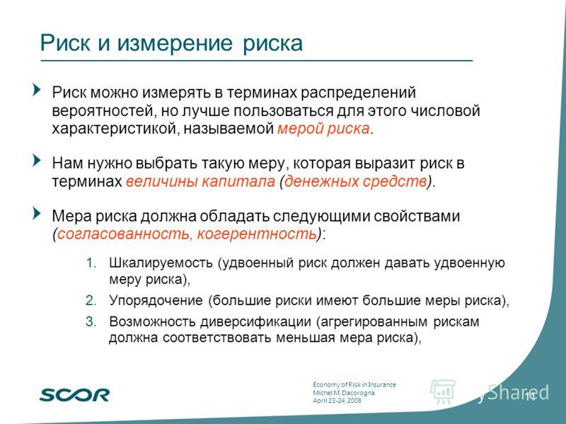 Economy of Risk in Insurance Michel M. Dacorogna April 23-24, 2008 11 Риск и измерение риска Риск можно измерять в терминах распределений вероятностей, но лучше пользоваться для этого числовой характеристикой, называемой мерой риска. Нам нужно выбрат