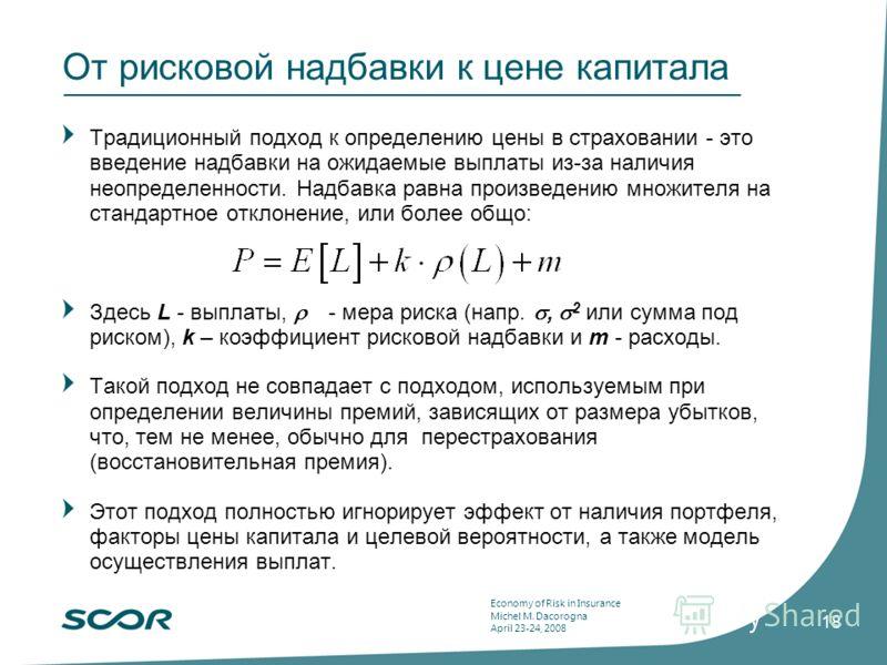 Economy of Risk in Insurance Michel M. Dacorogna April 23-24, 2008 18 От рисковой надбавки к цене капитала Традиционный подход к определению цены в страховании - это введение надбавки на ожидаемые выплаты из-за наличия неопределенности. Надбавка равн
