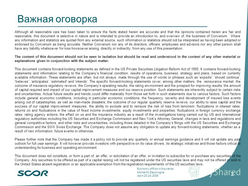 Economy of Risk in Insurance Michel M. Dacorogna April 23-24, 2008 2 Важная оговорка Although all reasonable care has been taken to ensure the facts stated herein are accurate and that the opinions contained herein are fair and reasonable, this docum