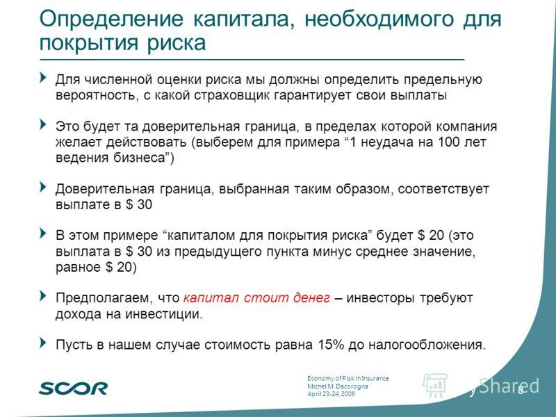Economy of Risk in Insurance Michel M. Dacorogna April 23-24, 2008 8 Определение капитала, необходимого для покрытия риска Для численной оценки риска мы должны определить предельную вероятность, с какой страховщик гарантирует свои выплаты Это будет т