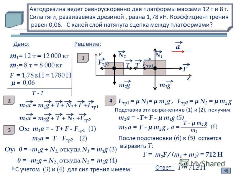 Автодрезина ведет равноускоренно две платформы массами 12 т и 8 т. Сила тяги, развиваемая дрезиной, равна 1,78 кН. Коэффициент трения равен 0,06. С какой слой натянута сцепка между платформами ? Дано : m 1 = 12 т = 12 000 кг m 2 = 8 т = 8 000 кг F =