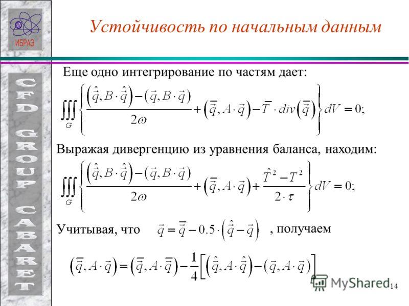 14 Устойчивость по начальным данным Еще одно интегрирование по частям дает: Выражая дивергенцию из уравнения баланса, находим: Учитывая, что, получаем