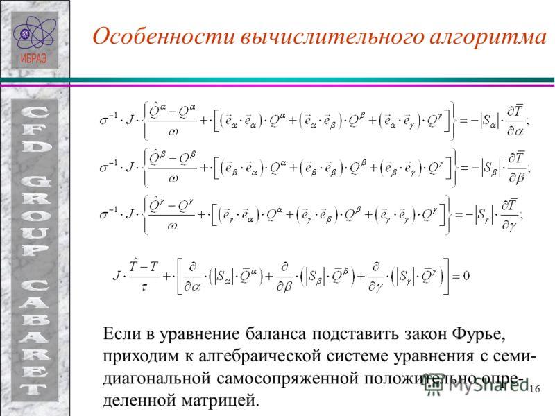 16 Особенности вычислительного алгоритма Если в уравнение баланса подставить закон Фурье, приходим к алгебраической системе уравнения с семи- диагональной самосопряженной положительно опре- деленной матрицей.