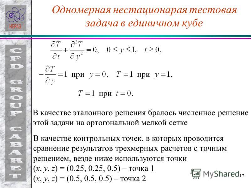 17 Одномерная нестационарая тестовая задача в единичном кубе В качестве эталонного решения бралось численное решение этой задачи на ортогональной мелкой сетке В качестве контрольных точек, в которых проводится сравнение результатов трехмерных расчето