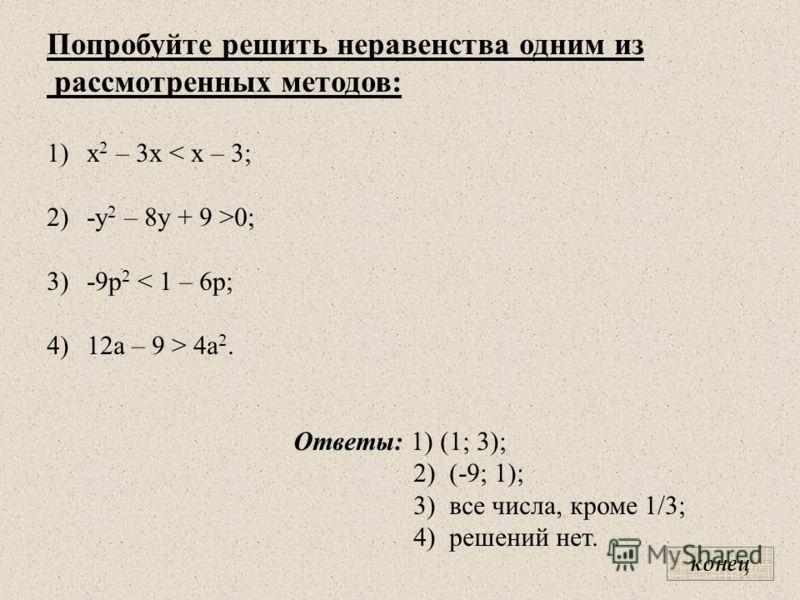 Попробуйте решить неравенства одним из рассмотренных методов: 1)х 2 – 3х < х – 3; 2)-y 2 – 8y + 9 >0; 3)-9р 2 < 1 – 6р; 4)12а – 9 > 4а 2. Ответы: 1) (1; 3); 2) (-9; 1); 3) все числа, кроме 1/3; 4) решений нет. конец