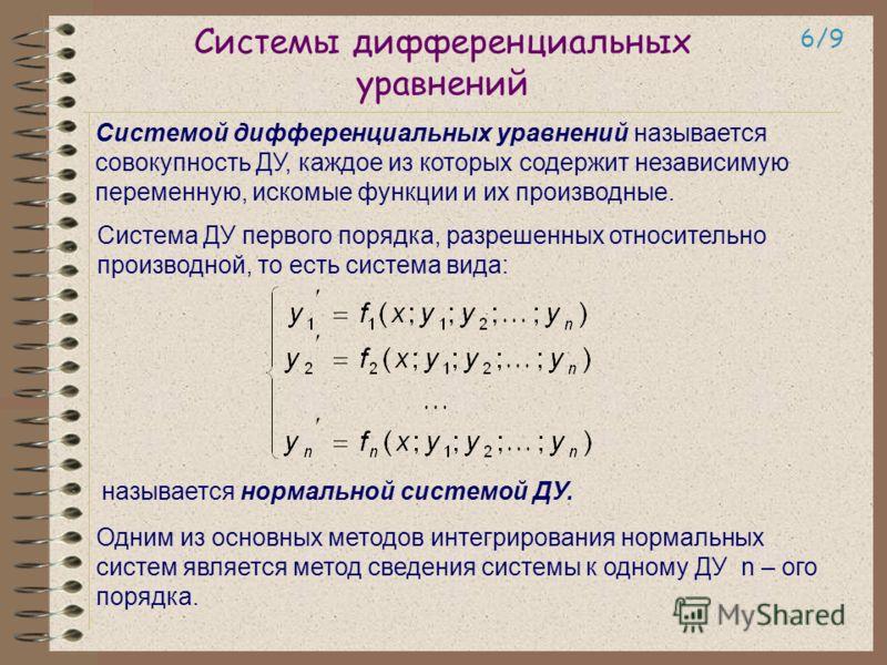 Системы дифференциальных уравнений 6/9 Системой дифференциальных уравнений называется совокупность ДУ, каждое из которых содержит независимую переменную, искомые функции и их производные. Система ДУ первого порядка, разрешенных относительно производн