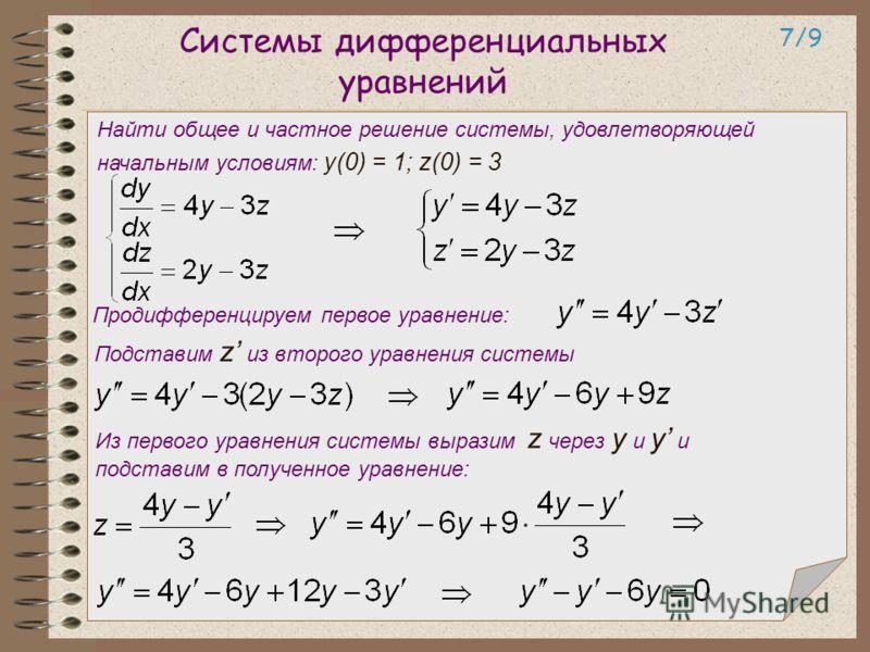 Системы дифференциальных уравнений 7/97/9 Продифференцируем первое уравнение: Подставим z из второго уравнения системы Из первого уравнения системы выразим z через y и y и подставим в полученное уравнение: Найти общее и частное решение системы, удовл