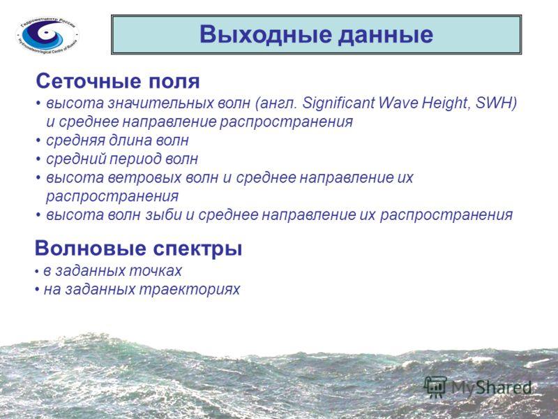 Выходные данные Сеточные поля высота значительных волн (англ. Significant Wave Height, SWH) и среднее направление распространения средняя длина волн средний период волн высота ветровых волн и среднее направление их распространения высота волн зыби и
