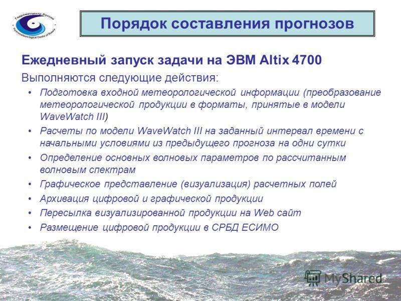 Порядок составления прогнозов Ежедневный запуск задачи на ЭВМ Altix 4700 Выполняются следующие действия: Подготовка входной метеорологической информации (преобразование метеорологической продукции в форматы, принятые в модели WaveWatch III) Расчеты п