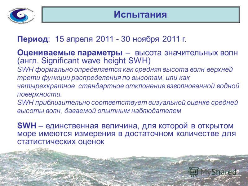 Испытания Период: 15 апреля 2011 - 30 ноября 2011 г. Оцениваемые параметры – высота значительных волн (англ. Significant wave height SWH) SWH формально определяется как средняя высота волн верхней трети функции распределения по высотам, или как четыр