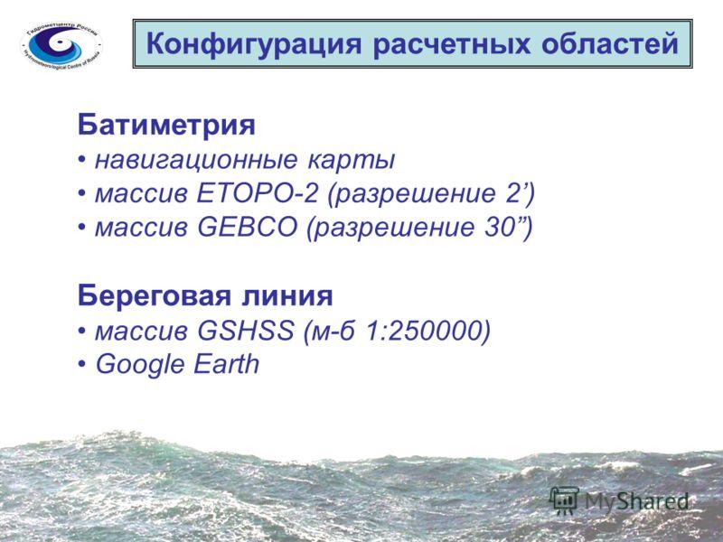 Конфигурация расчетных областей Батиметрия навигационные карты массив ETOPO-2 (разрешение 2) массив GEBCO (разрешение 30) Береговая линия массив GSHSS (м-б 1:250000) Google Earth