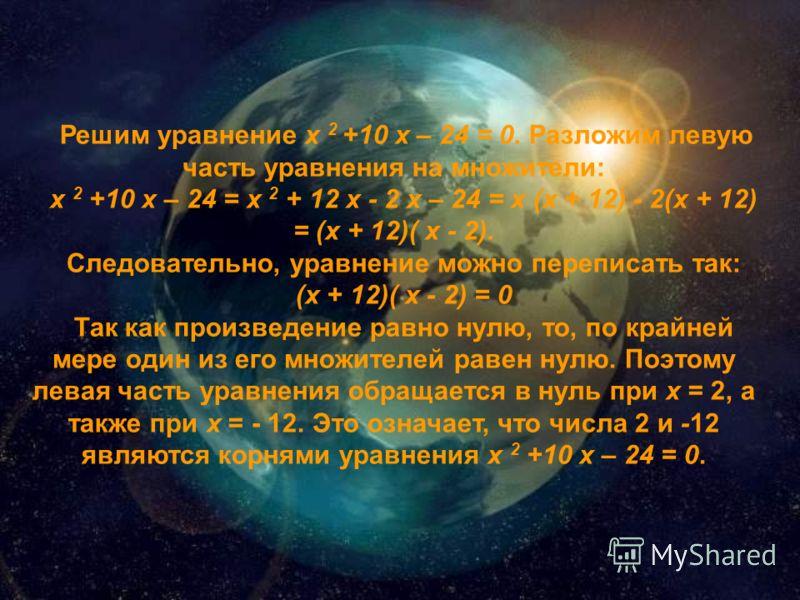 Решим уравнение х 2 +10 х – 24 = 0. Разложим левую часть уравнения на множители: х 2 +10 х – 24 = х 2 + 12 х - 2 х – 24 = х (х + 12) - 2(х + 12) = (х + 12)( х - 2). Следовательно, уравнение можно переписать так: (х + 12)( х - 2) = 0 Так как произведе