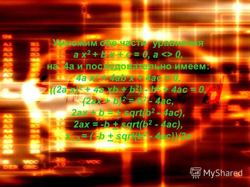 Умножим обе части уравнения a х 2 + b х + c = 0, a  0, на 4a и последовательно имеем: 4a х 2 + 4ab х + 4ac = 0, ((2a х) 2 + 4a хb + b 2 ) - b 2 + 4ac = 0, (2ax + b) 2 = b 2 - 4ac, 2ax + b = + sqrt(b 2 - 4ac), 2ax = -b + sqrt(b 2 - 4ac), x 1,2 = ( -b