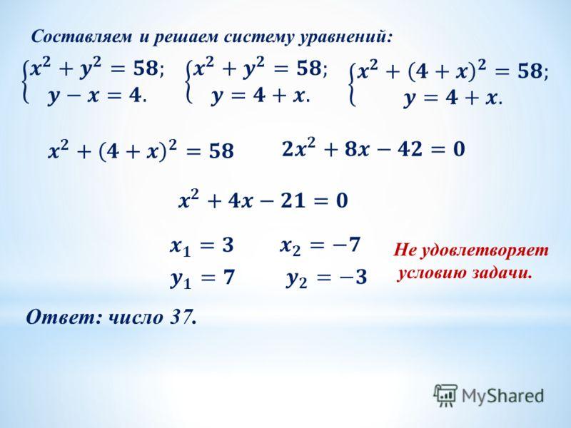Составляем и решаем систему уравнений: Ответ: число 37. Не удовлетворяет условию задачи.