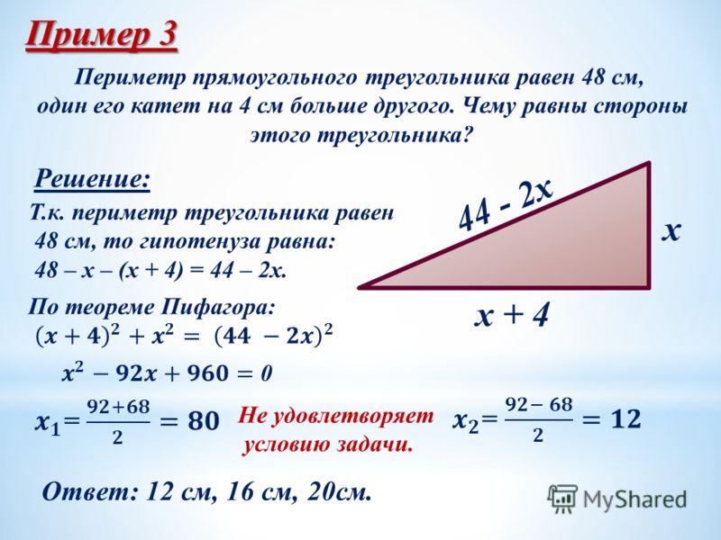 Пример 3 Периметр прямоугольного треугольника равен 48 см, один его катет на 4 см больше другого. Чему равны стороны этого треугольника? x + 4 x 44 - 2x Решение: Т.к. периметр треугольника равен 48 см, то гипотенуза равна: 48 – x – (x + 4) = 44 – 2x.