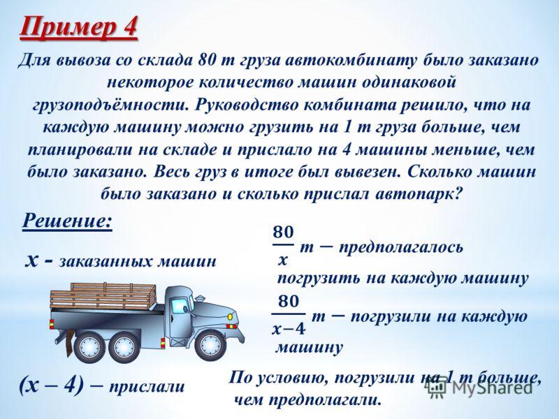 Пример 4 Для вывоза со склада 80 т груза автокомбинату было заказано некоторое количество машин одинаковой грузоподъёмности. Руководство комбината решило, что на каждую машину можно грузить на 1 т груза больше, чем планировали на складе и прислало на