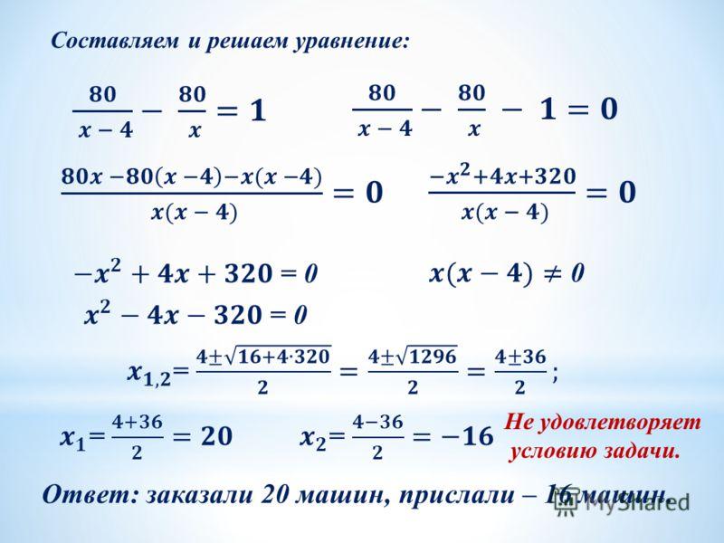 Составляем и решаем уравнение: Не удовлетворяет условию задачи. Ответ: заказали 20 машин, прислали – 16 машин.