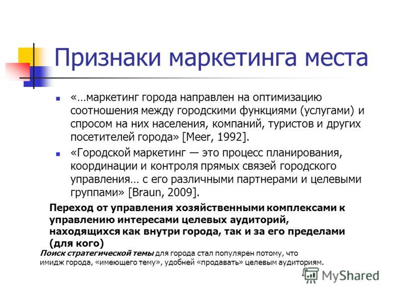Признаки маркетинга места «…маркетинг города направлен на оптимизацию соотношения между городскими функциями (услугами) и спросом на них населения, компаний, туристов и других посетителей города» [Meer, 1992]. «Городской маркетинг это процесс планиро