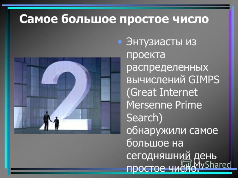 Самое большое простое число Энтузиасты из проекта распределенных вычислений GIMPS (Great Internet Mersenne Prime Search) обнаружили самое большое на сегодняшний день простое число.