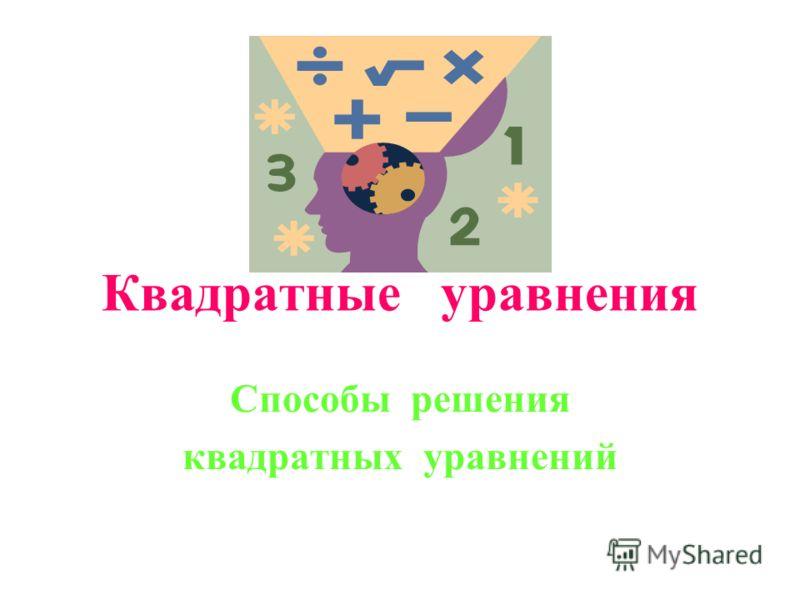 Квадратные уравнения Способы решения квадратных уравнений