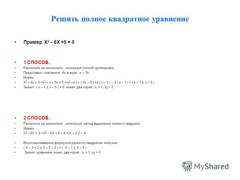 Решить полное квадратное уравнение Пример Х 2 – 6Х +5 = 0 1 СПОСОБ. Разложить на множители, используя способ группировки; Представим слагаемое -6х в виде -х – 5х Имеем Х 2 – 6х + 5 =х 2 – х – 5х + 5 =(х 2 –х ) – ( 5x – 5 ) =x ( x – 1 ) – 5 ( x – 1 )