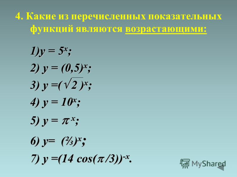 4. Какие из перечисленных показательных функций являются возрастающими: 1)y = 5 x ; 2) y = (0,5) x ; 3) y =( 2 ) x ; 4) y = 10 x ; 5) y = x ; 6) y= () x ; 7) y =(14 cos( /3)) -x.