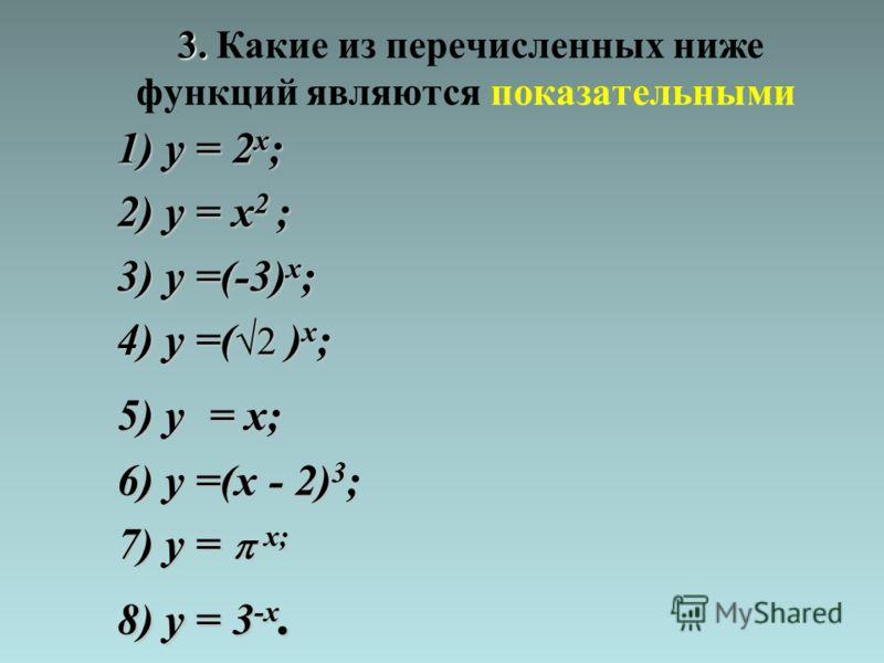 3. 3. Какие из перечисленных ниже функций являются показательными 1) y = 2 x ; 2) y = x 2 ; 3) y =(-3) x ; 4) y =( 2 ) x ; 5) y = x; 6) y =(x - 2) 3 ; 7) y = x; 8) y = 3 -x.