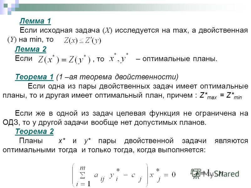Лемма 1 Если исходная задача (X) исследуется на max, а двойственная (Y) на min, то Лемма 2 Если, то – оптимальные планы. Теорема 1 (1 –ая теорема двойственности) Если одна из пары двойственных задач имеет оптимальные планы, то и другая имеет оптималь