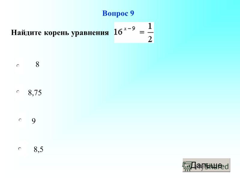 8,75 9 8,5 8 Вопрос 9 Найдите корень уравнения