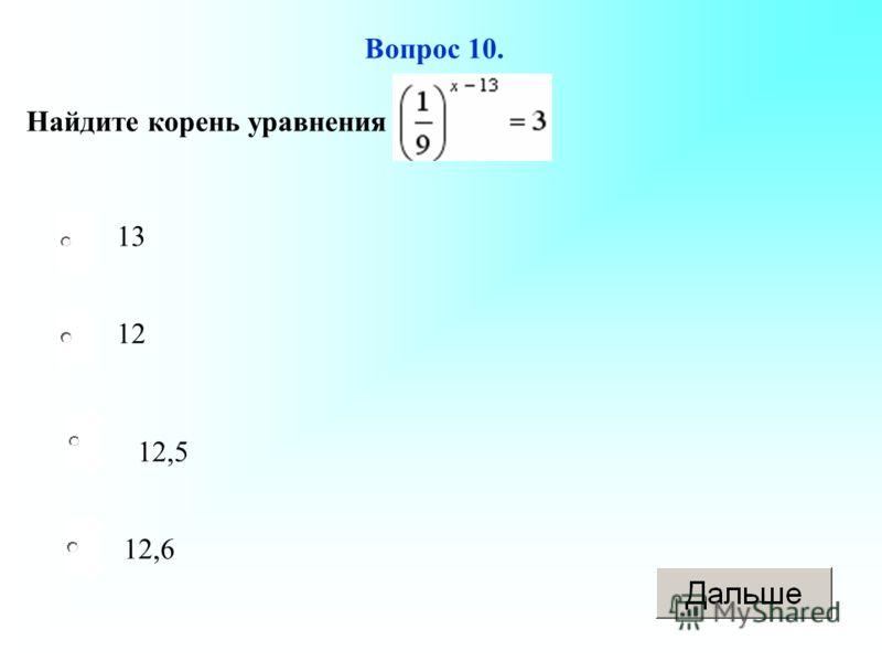 12,5 12 12,6 13 Вопрос 10. Найдите корень уравнения