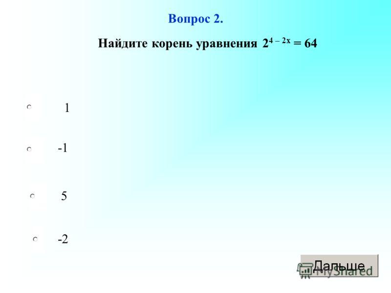 Вопрос 2. 1 5 -2 Найдите корень уравнения 2 4 – 2х = 64