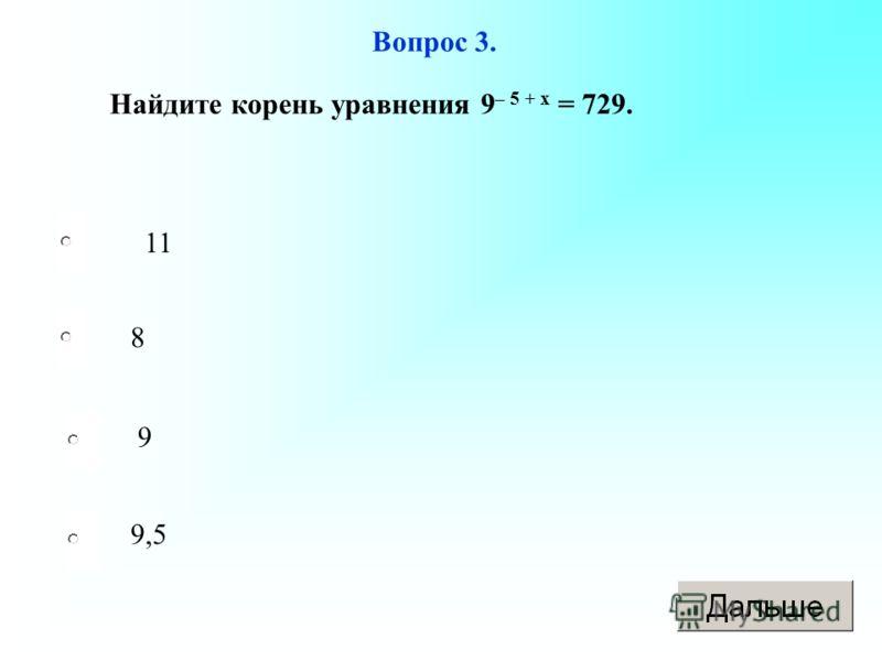 11 8 9 9,5 Вопрос 3. Найдите корень уравнения 9 – 5 + х = 729.