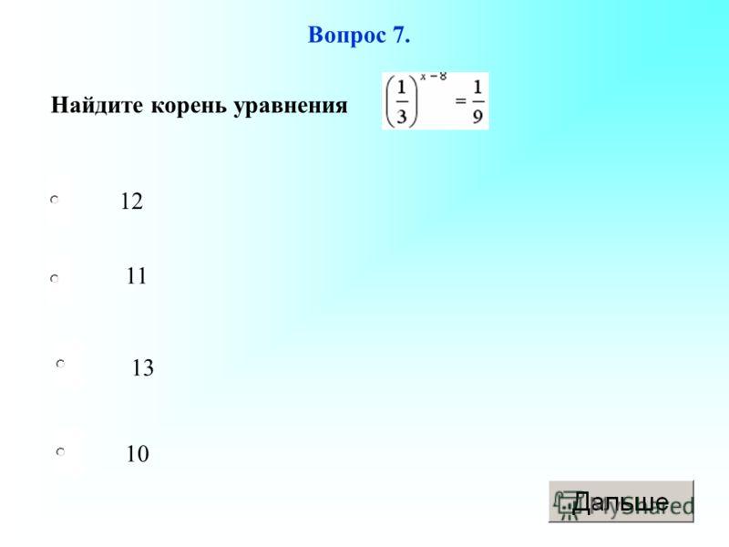 10 11 13 12 Вопрос 7. Найдите корень уравнения