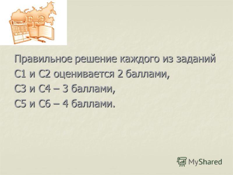 Правильное решение каждого из заданий С1 и С2 оценивается 2 баллами, С3 и С4 – 3 баллами, С5 и С6 – 4 баллами.