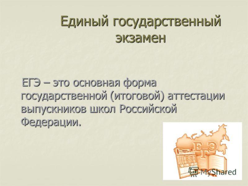 Единый государственный экзамен ЕГЭ – это основная форма государственной (итоговой) аттестации выпускников школ Российской Федерации. ЕГЭ – это основная форма государственной (итоговой) аттестации выпускников школ Российской Федерации.