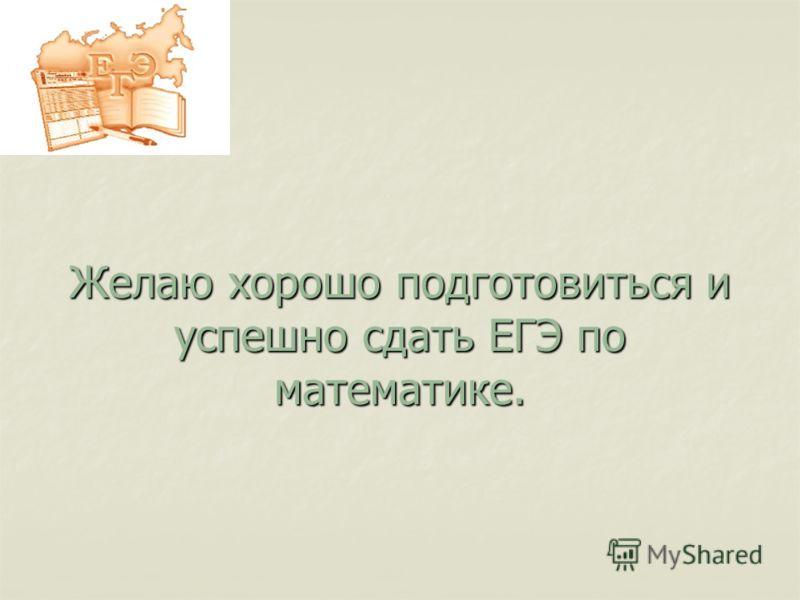 Желаю хорошо подготовиться и успешно сдать ЕГЭ по математике.