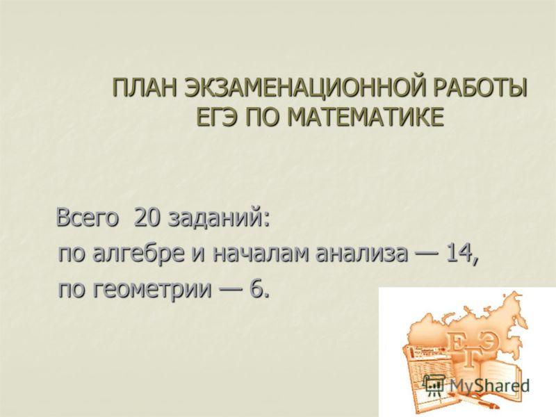 ПЛАН ЭКЗАМЕНАЦИОННОЙ РАБОТЫ ЕГЭ ПО МАТЕМАТИКЕ Всего 20 заданий: по алгебре и началам анализа 14, по алгебре и началам анализа 14, по геометрии 6. по геометрии 6.