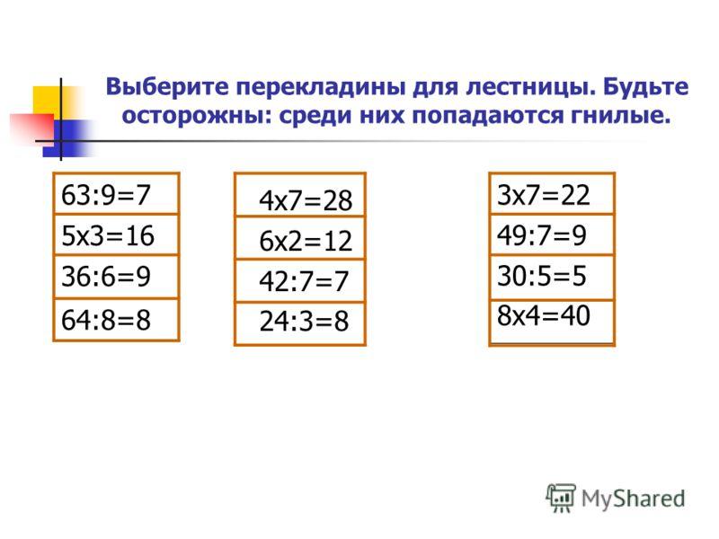 Выберите перекладины для лестницы. Будьте осторожны: среди них попадаются гнилые. 4x7=28 6x2=12 42:7=7 24:3=8 3x7=22 49:7=9 30:5=5 8x4=40 63:9=7 5x3=16 36:6=9 64:8=8