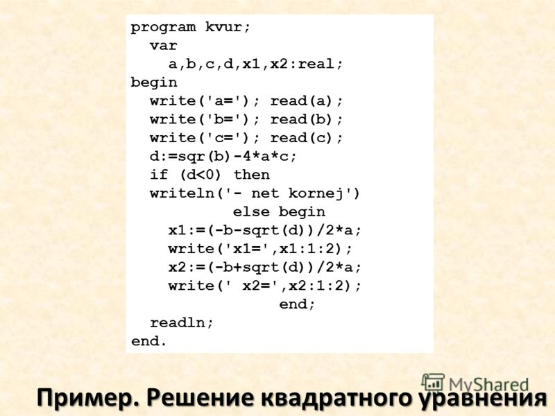 Пример. Решение квадратного уравнения program kvur; var a,b,c,d,x1,x2:real; begin write('a='); read(a); write('b='); read(b); write('c='); read(c); d:=sqr(b)-4*a*c; if (d